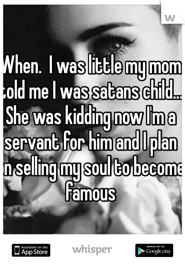 When.  I was little my mom told me I was satans child... She was kidding now I'm a servant for him and I plan on selling my soul to become famous