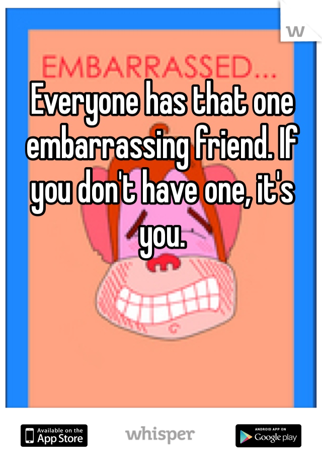 Everyone has that one embarrassing friend. If you don't have one, it's you.