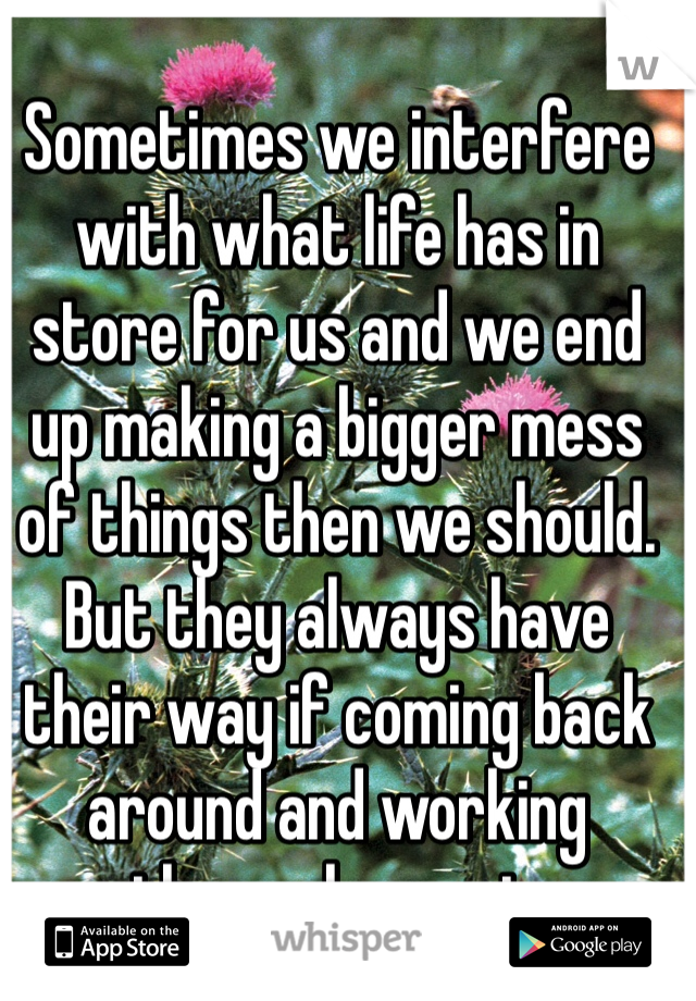 Sometimes we interfere with what life has in store for us and we end up making a bigger mess of things then we should. But they always have their way if coming back around and working themselves out.