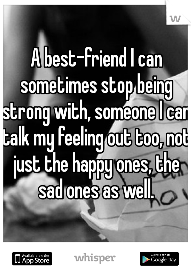 A best-friend I can sometimes stop being strong with, someone I can talk my feeling out too, not just the happy ones, the sad ones as well.
