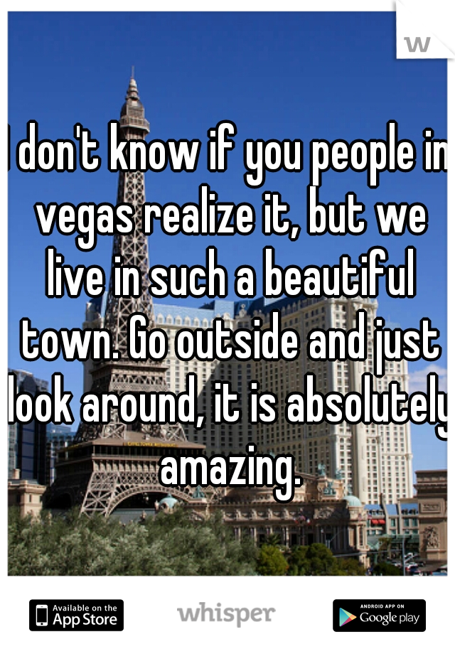 I don't know if you people in vegas realize it, but we live in such a beautiful town. Go outside and just look around, it is absolutely amazing.