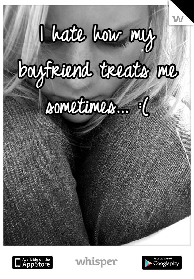 I hate how my boyfriend treats me sometimes... :(