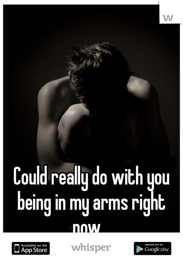 Could really do with you being in my arms right now...