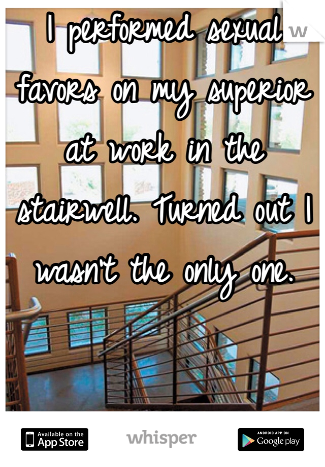 I performed sexual favors on my superior at work in the stairwell. Turned out I wasn't the only one.