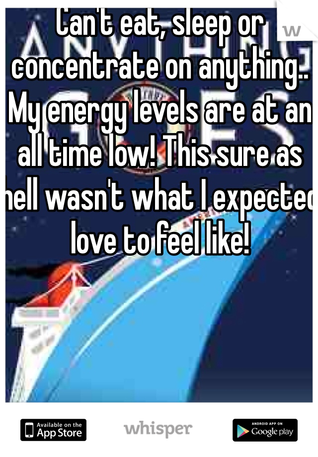 Can't eat, sleep or concentrate on anything.. My energy levels are at an all time low! This sure as hell wasn't what I expected love to feel like!