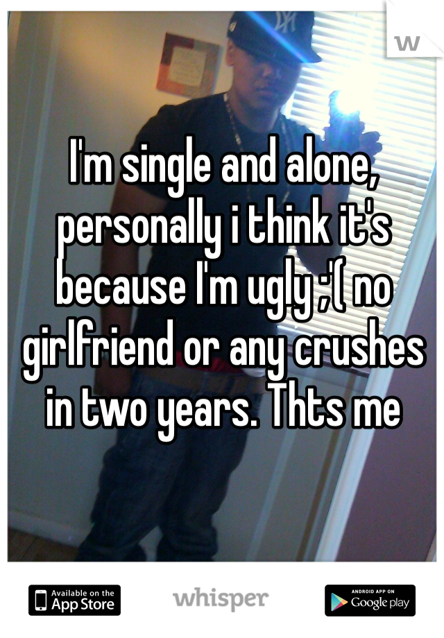 I'm single and alone, personally i think it's because I'm ugly ;'( no girlfriend or any crushes in two years. Thts me