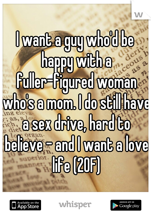 I want a guy who'd be happy with a fuller-figured woman who's a mom. I do still have a sex drive, hard to believe - and I want a love life (20F)