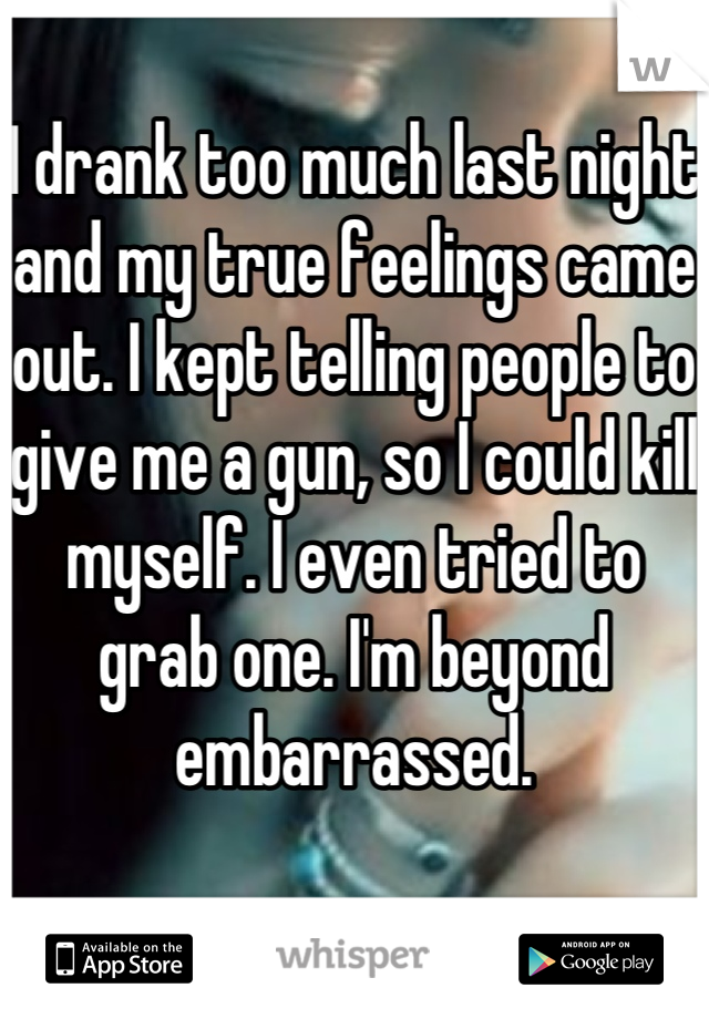 I drank too much last night and my true feelings came out. I kept telling people to give me a gun, so I could kill myself. I even tried to grab one. I'm beyond embarrassed.
