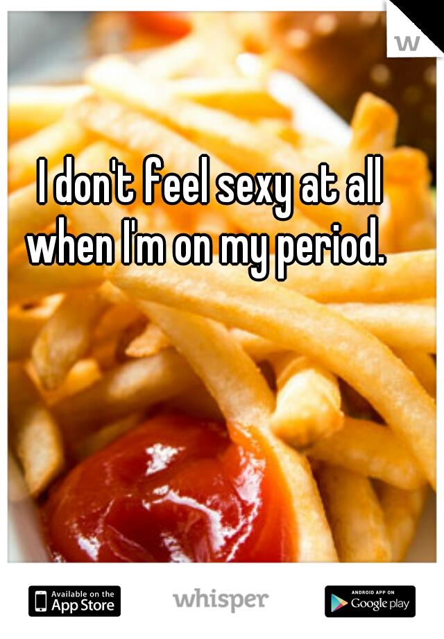 I don't feel sexy at all when I'm on my period.