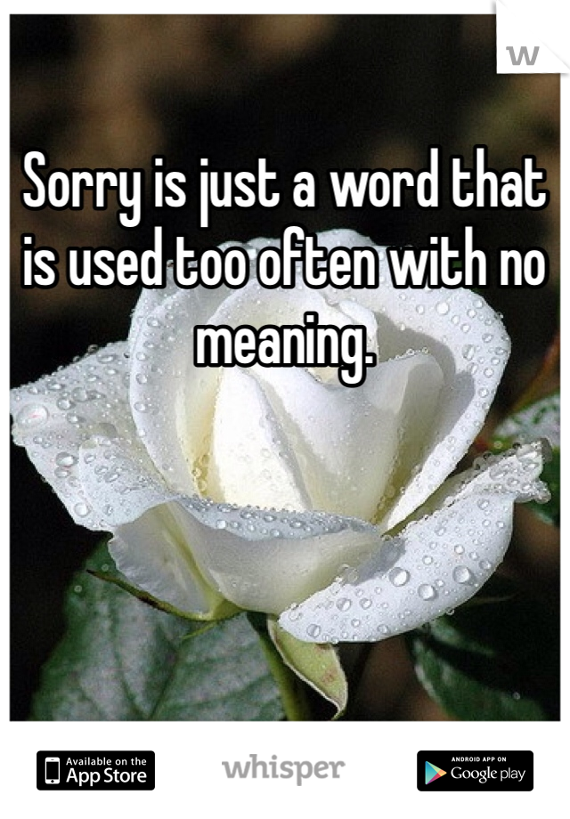Sorry is just a word that is used too often with no meaning.