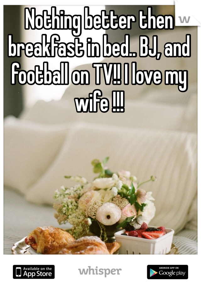 Nothing better then breakfast in bed.. BJ, and football on TV!! I love my wife !!!