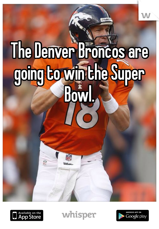 The Denver Broncos are going to win the Super Bowl.