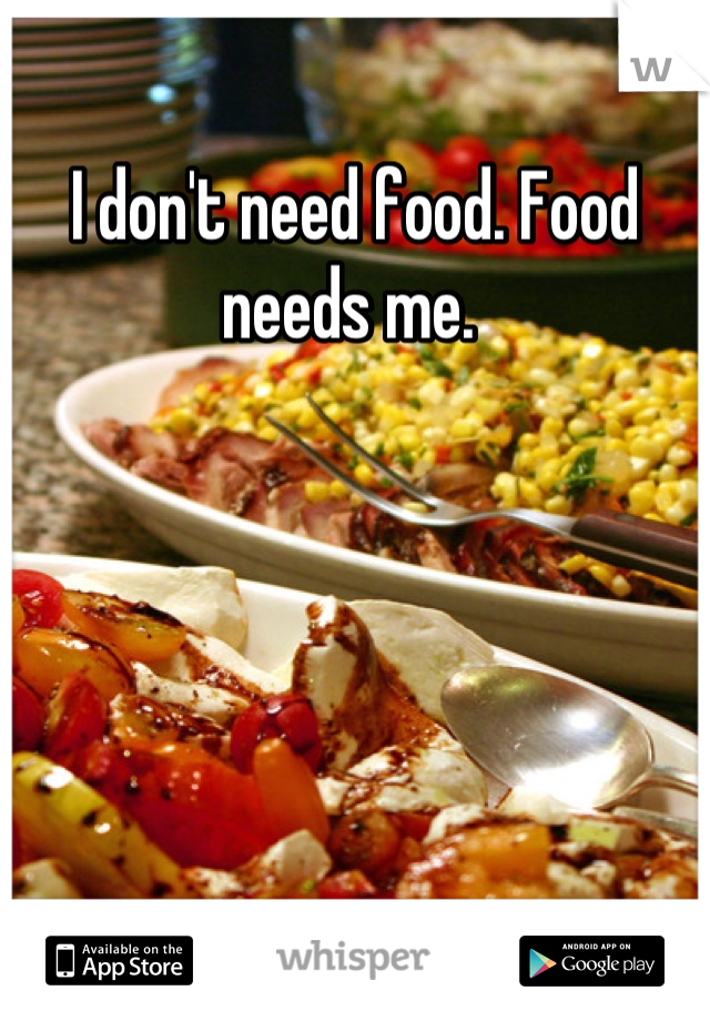 I don't need food. Food needs me.