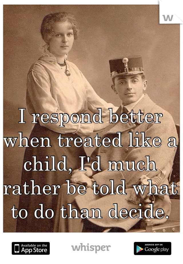 I respond better when treated like a child, I'd much rather be told what to do than decide.