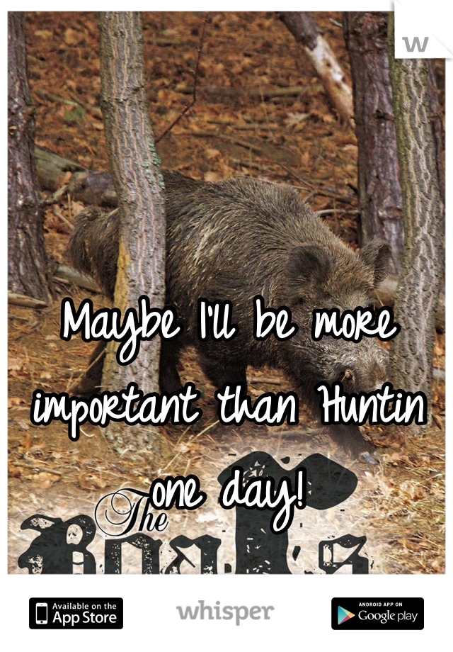 Maybe I'll be more important than Huntin one day!