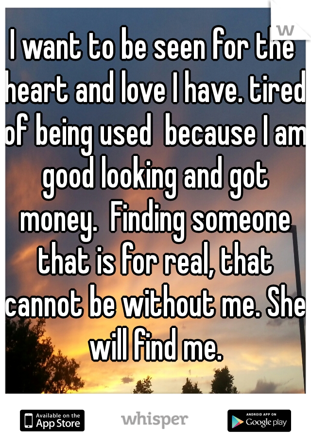 I want to be seen for the heart and love I have. tired of being used  because I am good looking and got money.  Finding someone that is for real, that cannot be without me. She will find me.