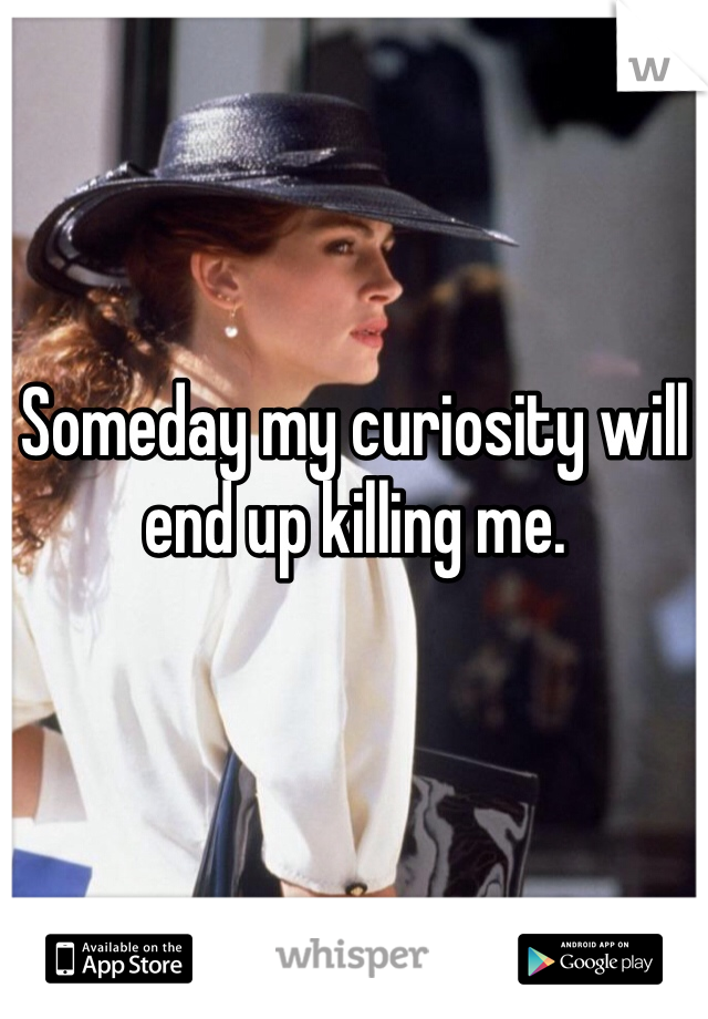 Someday my curiosity will end up killing me.