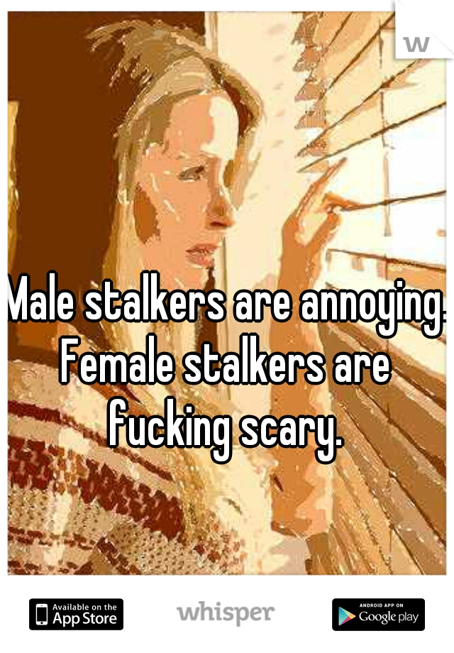 Male stalkers are annoying. Female stalkers are fucking scary.