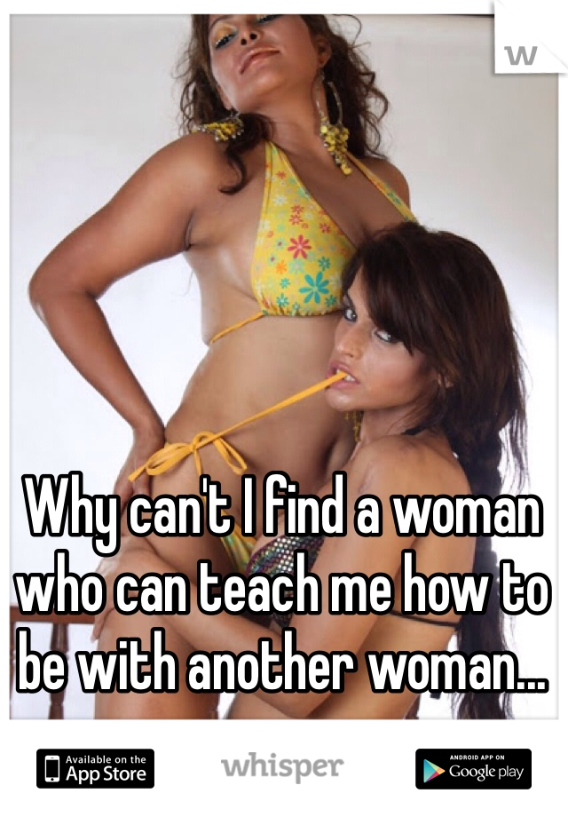 Why can't I find a woman who can teach me how to be with another woman...