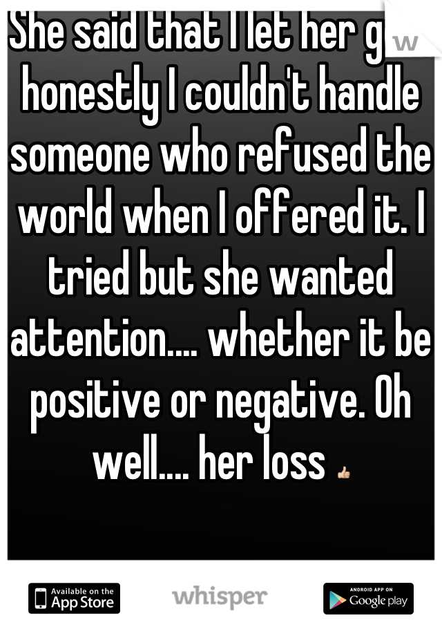 She said that I let her go.... honestly I couldn't handle someone who refused the world when I offered it. I tried but she wanted attention.... whether it be positive or negative. Oh well.... her loss 👍