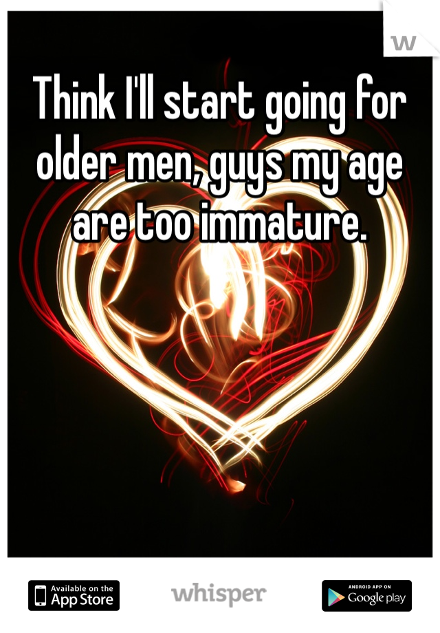 Think I'll start going for older men, guys my age are too immature.