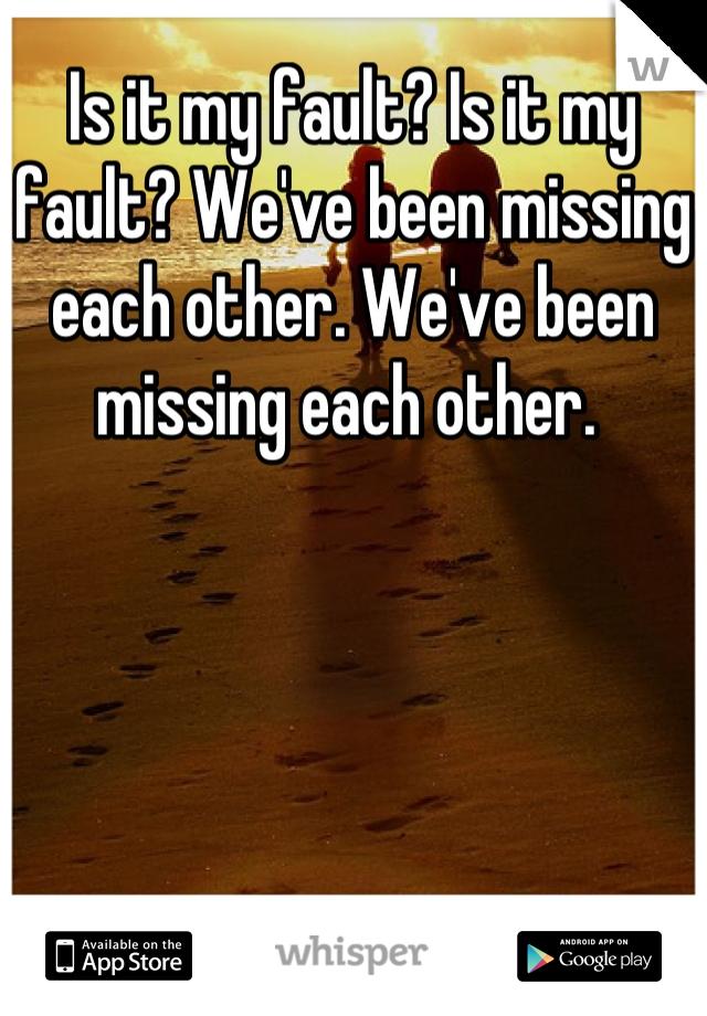 Is it my fault? Is it my fault? We've been missing each other. We've been missing each other.