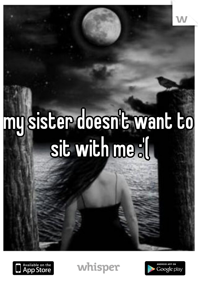 my sister doesn't want to sit with me :'(