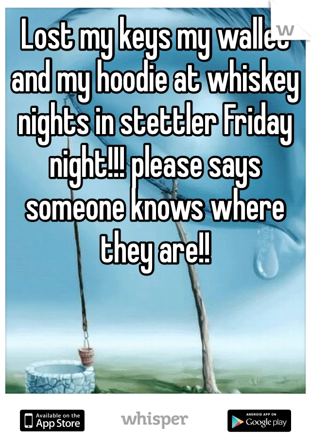 Lost my keys my wallet and my hoodie at whiskey nights in stettler Friday night!!! please says someone knows where they are!!
