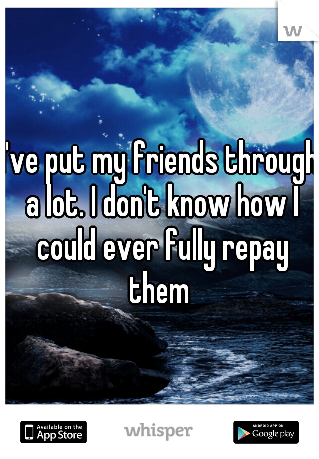 I've put my friends through a lot. I don't know how I could ever fully repay them
