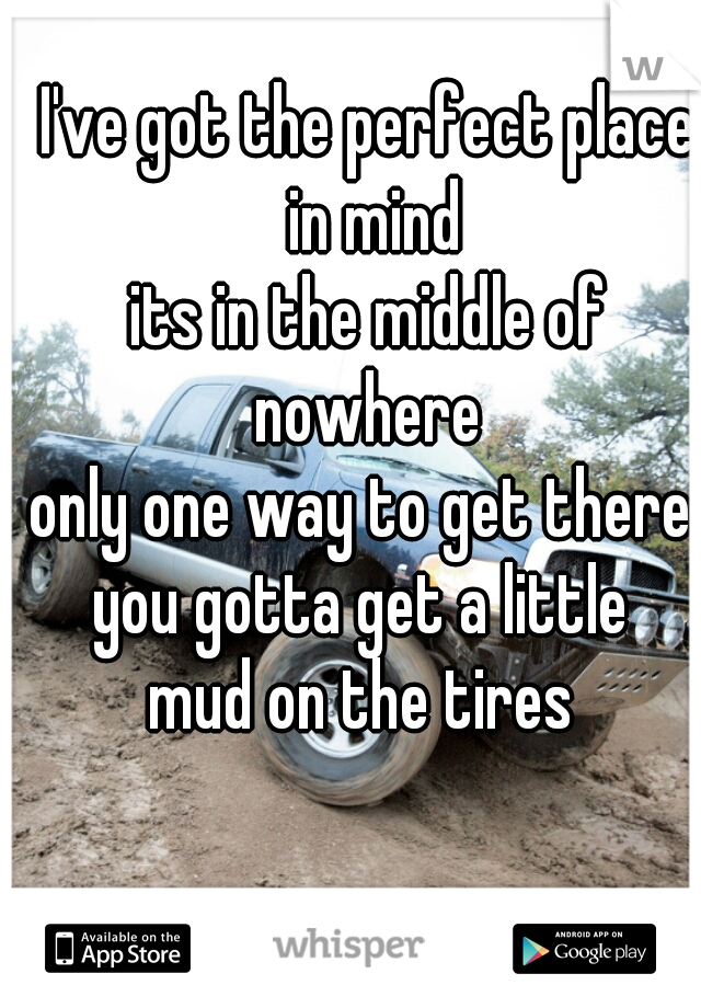 I've got the perfect place in mind its in the middle of nowhere  only one way to get there  you gotta get a little  mud on the tires