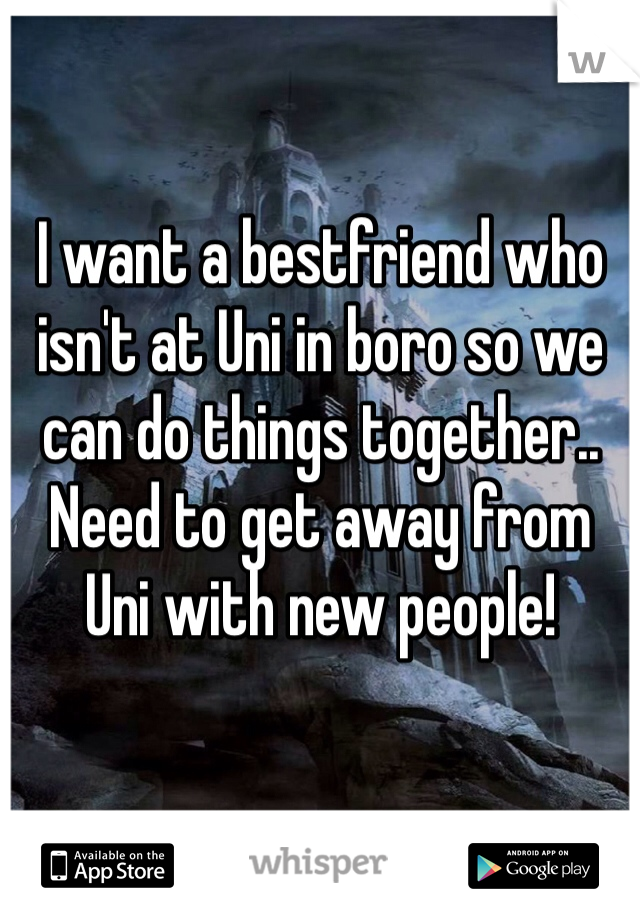 I want a bestfriend who isn't at Uni in boro so we can do things together.. Need to get away from Uni with new people!