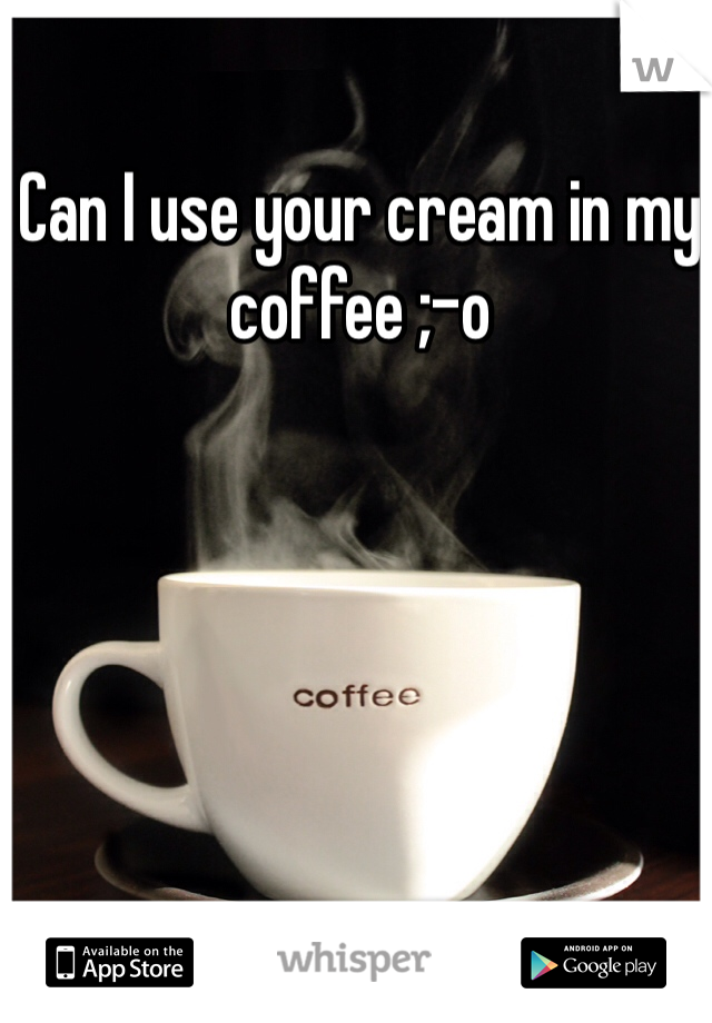 Can I use your cream in my coffee ;-o