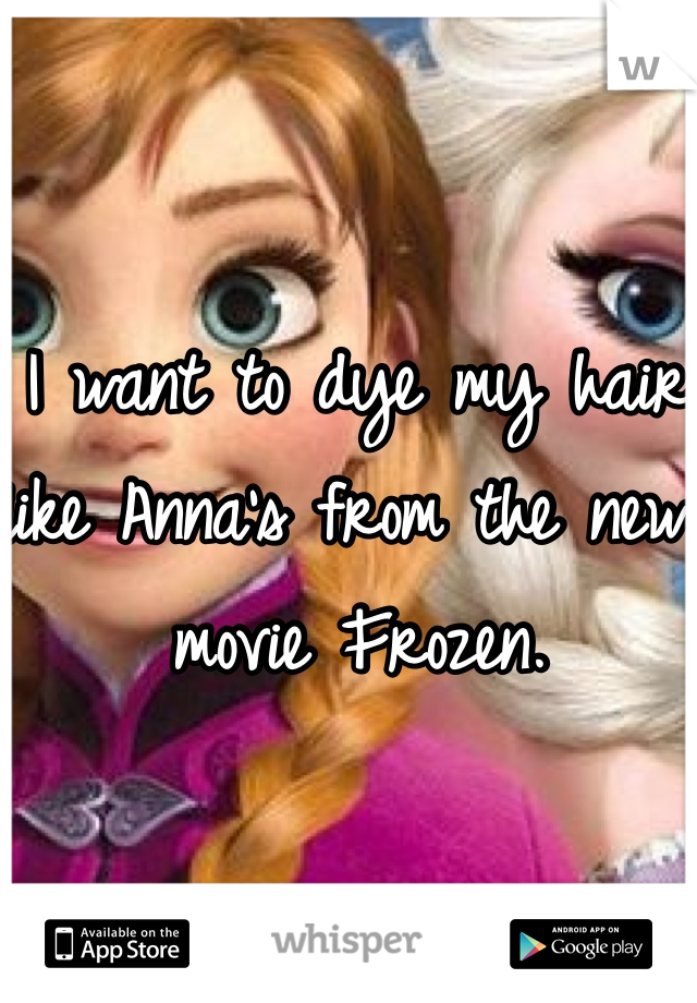 I want to dye my hair like Anna's from the new movie Frozen.