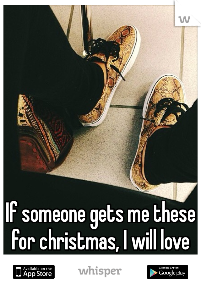 If someone gets me these for christmas, I will love them forever!