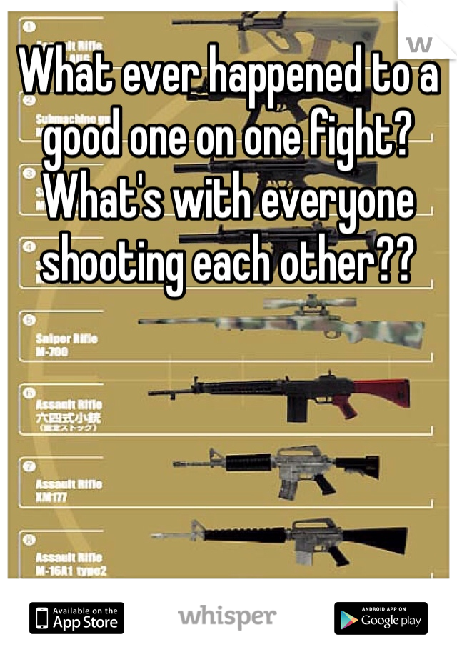 What ever happened to a good one on one fight? What's with everyone shooting each other??
