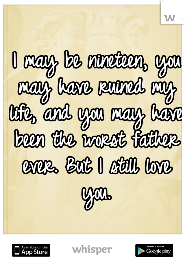 I may be nineteen, you may have ruined my life, and you may have been the worst father ever. But I still love you.