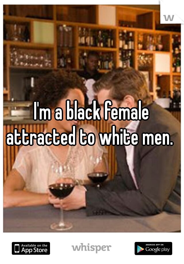 I'm a black female attracted to white men.