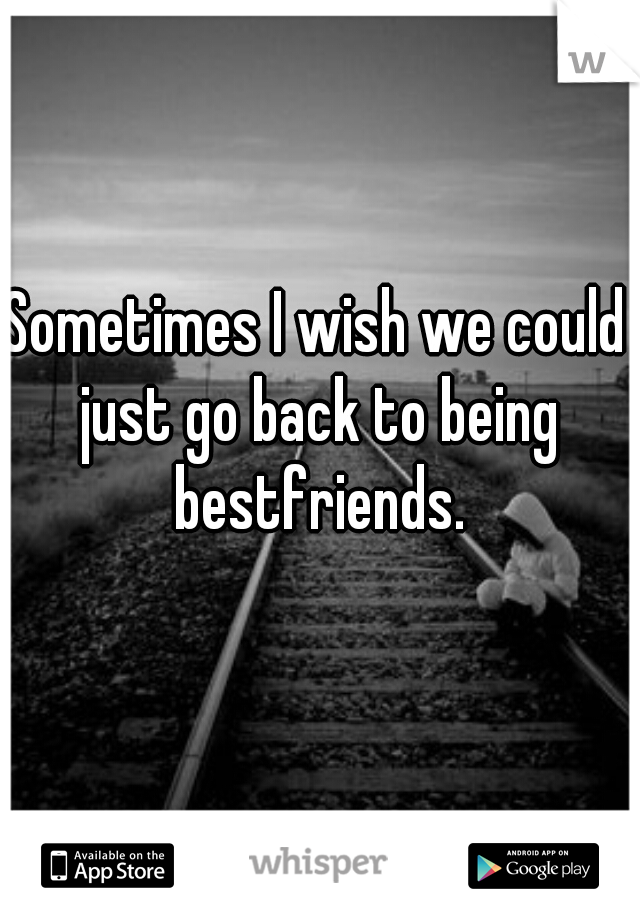 Sometimes I wish we could just go back to being bestfriends.