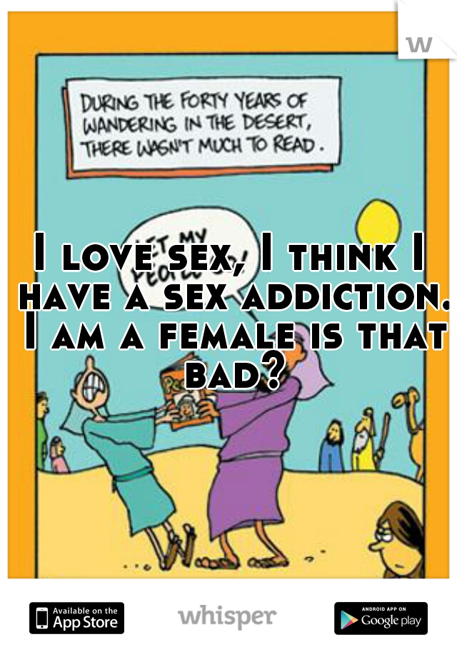 I love sex, I think I have a sex addiction. I am a female is that bad?
