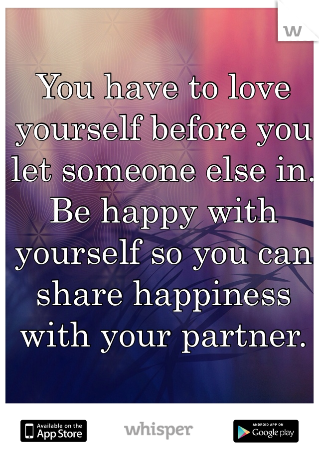 You have to love yourself before you let someone else in. Be happy with yourself so you can share happiness with your partner.