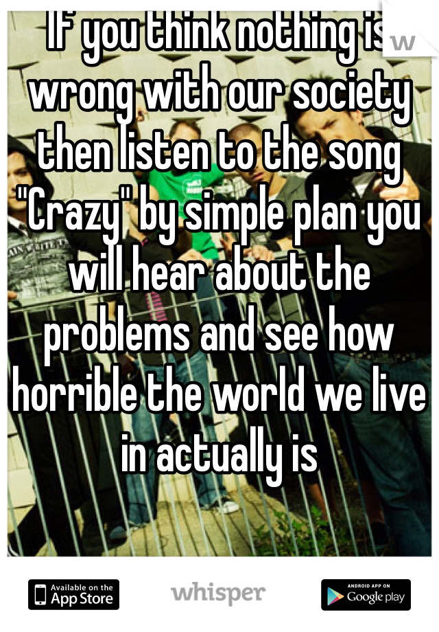 """If you think nothing is wrong with our society then listen to the song """"Crazy"""" by simple plan you will hear about the problems and see how horrible the world we live in actually is"""