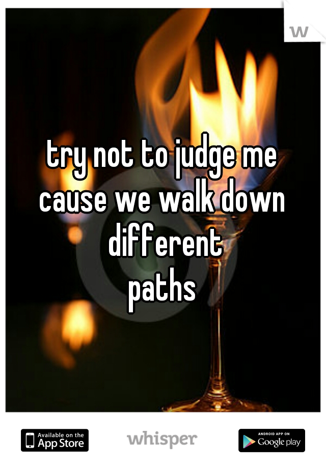 try not to judge me cause we walk down different paths