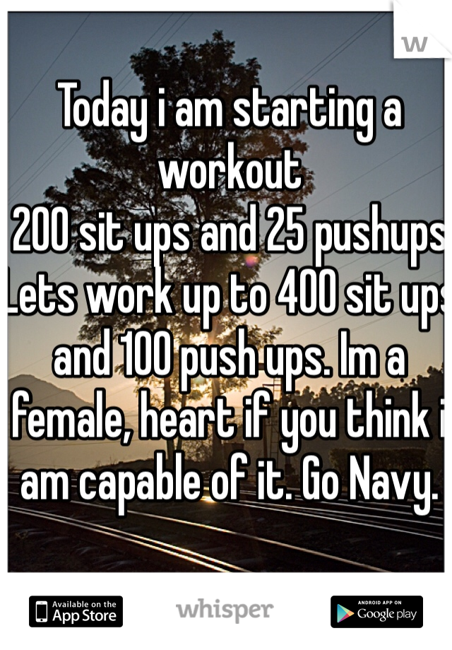 Today i am starting a workout 200 sit ups and 25 pushups Lets work up to 400 sit ups and 100 push ups. Im a female, heart if you think i am capable of it. Go Navy.