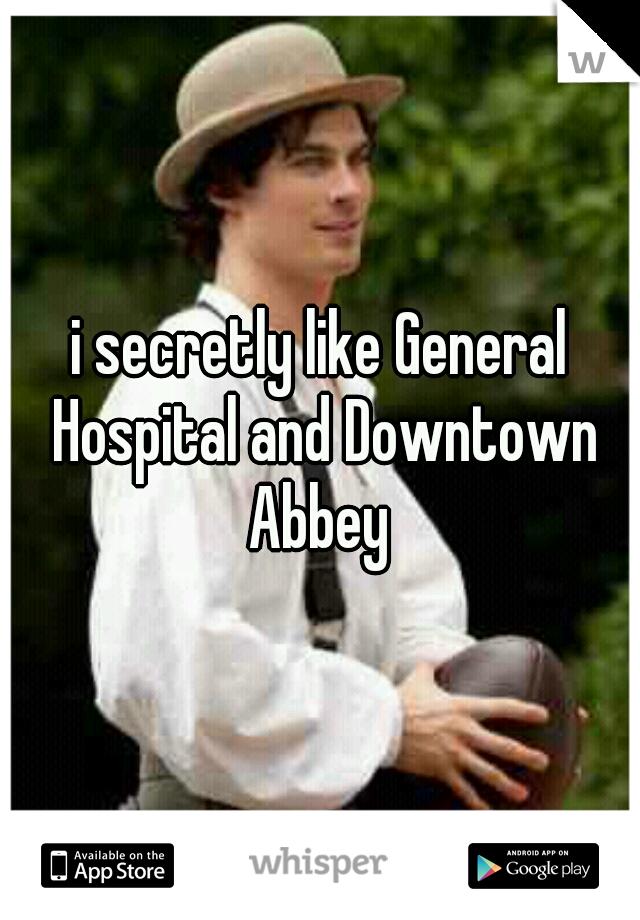 i secretly like General Hospital and Downtown Abbey