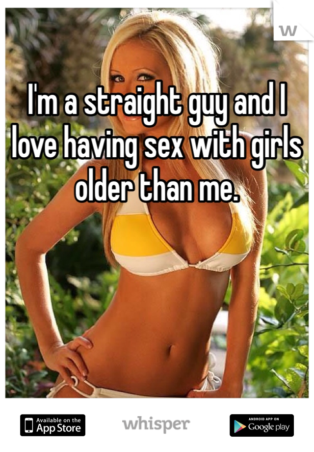 I'm a straight guy and I love having sex with girls older than me.