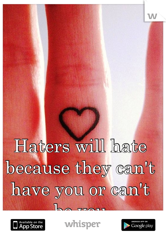 Haters will hate because they can't have you or can't be you