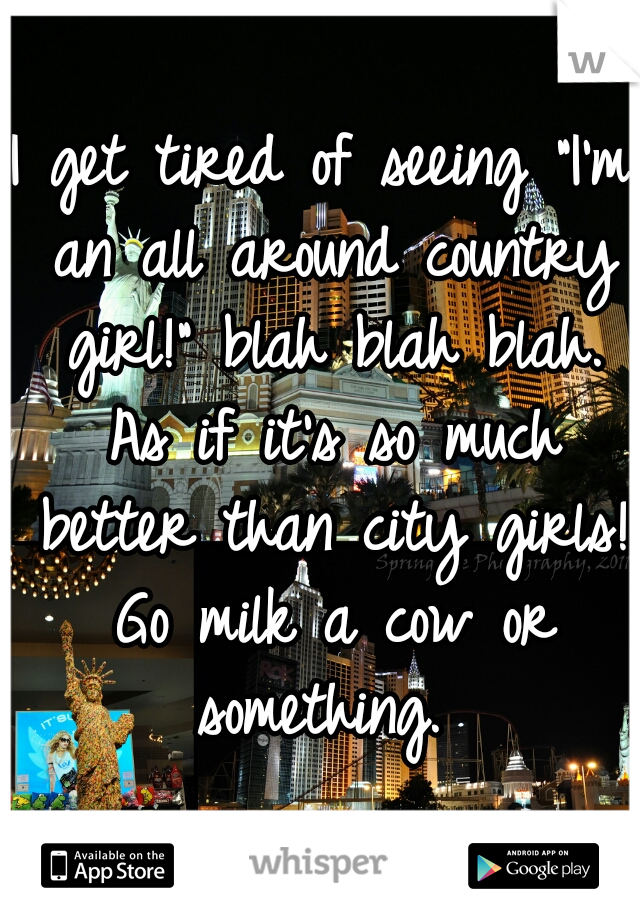 """I get tired of seeing """"I'm an all around country girl!"""" blah blah blah. As if it's so much better than city girls! Go milk a cow or something."""