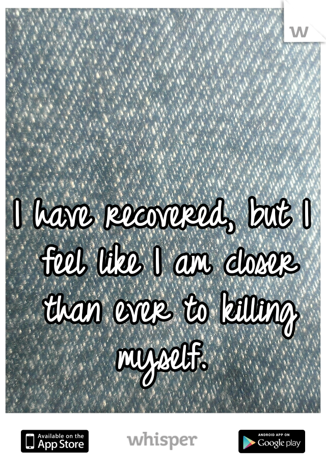 I have recovered, but I feel like I am closer than ever to killing myself.