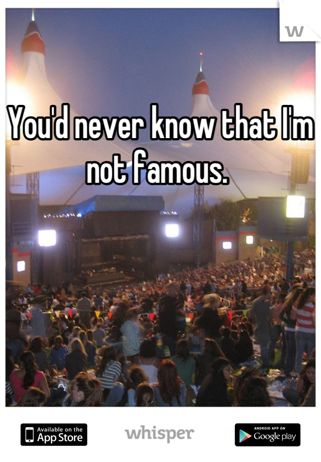 You'd never know that I'm not famous.