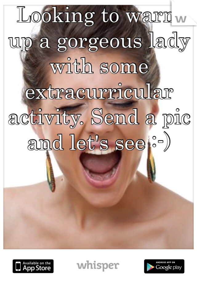 Looking to warm up a gorgeous lady with some extracurricular activity. Send a pic and let's see :-)